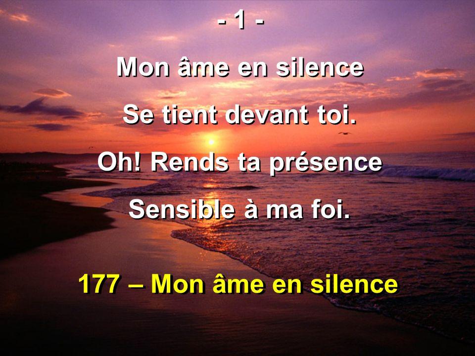 177 – Mon âme en silence - 1 - Mon âme en silence Se tient devant toi. Oh! Rends ta présence Sensible à ma foi. - 1 - Mon âme en silence Se tient deva