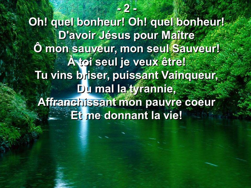 - 2 - Oh! quel bonheur! D'avoir Jésus pour Maître Ô mon sauveur, mon seul Sauveur! À toi seul je veux être! Tu vins briser, puissant Vainqueur, Du mal