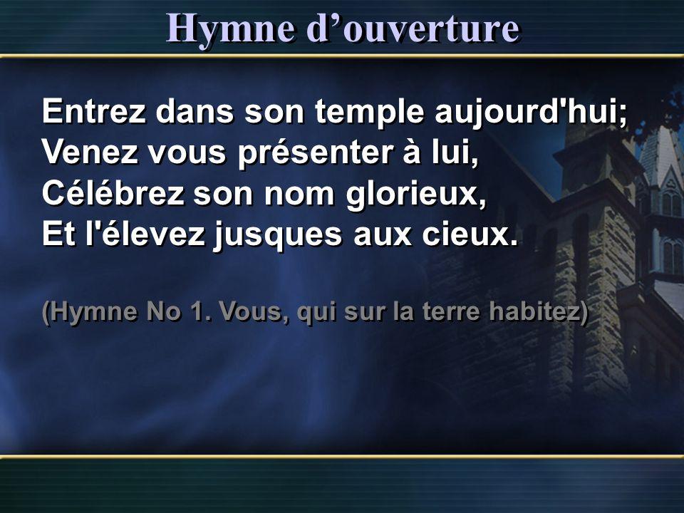 Hymne douverture Entrez dans son temple aujourd'hui; Venez vous présenter à lui, Célébrez son nom glorieux, Et l'élevez jusques aux cieux. (Hymne No 1