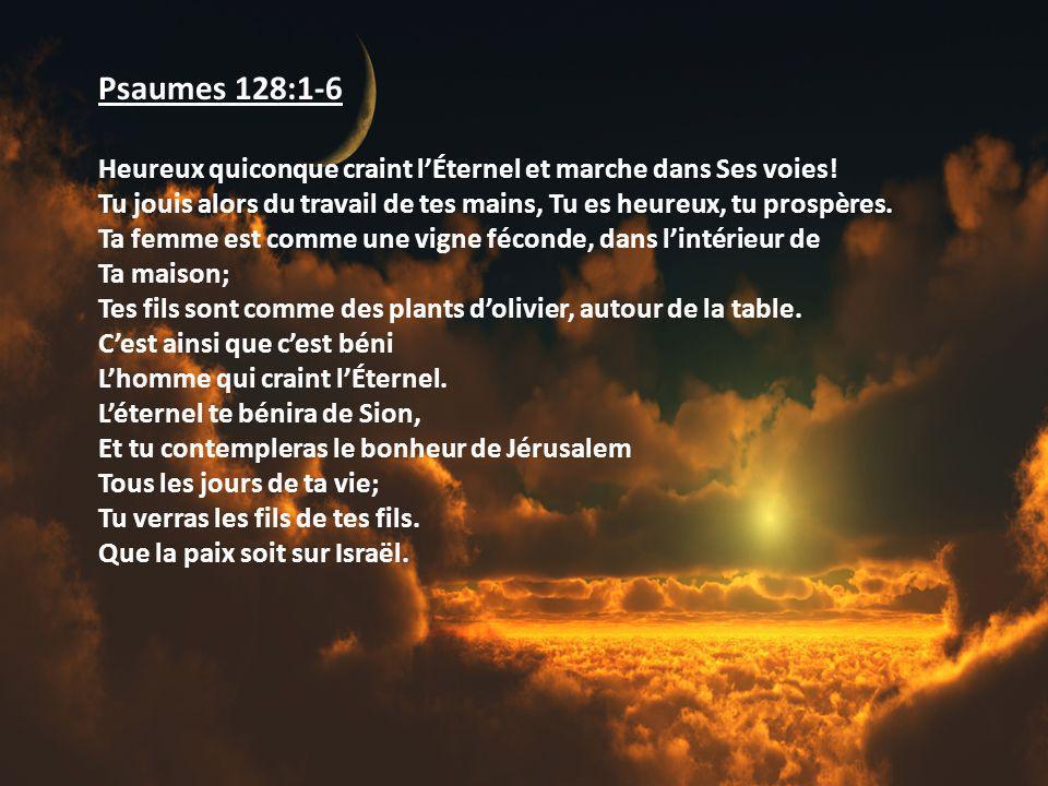 Psaumes 128:1-6 Heureux quiconque craint lÉternel et marche dans Ses voies! Tu jouis alors du travail de tes mains, Tu es heureux, tu prospères. Ta fe