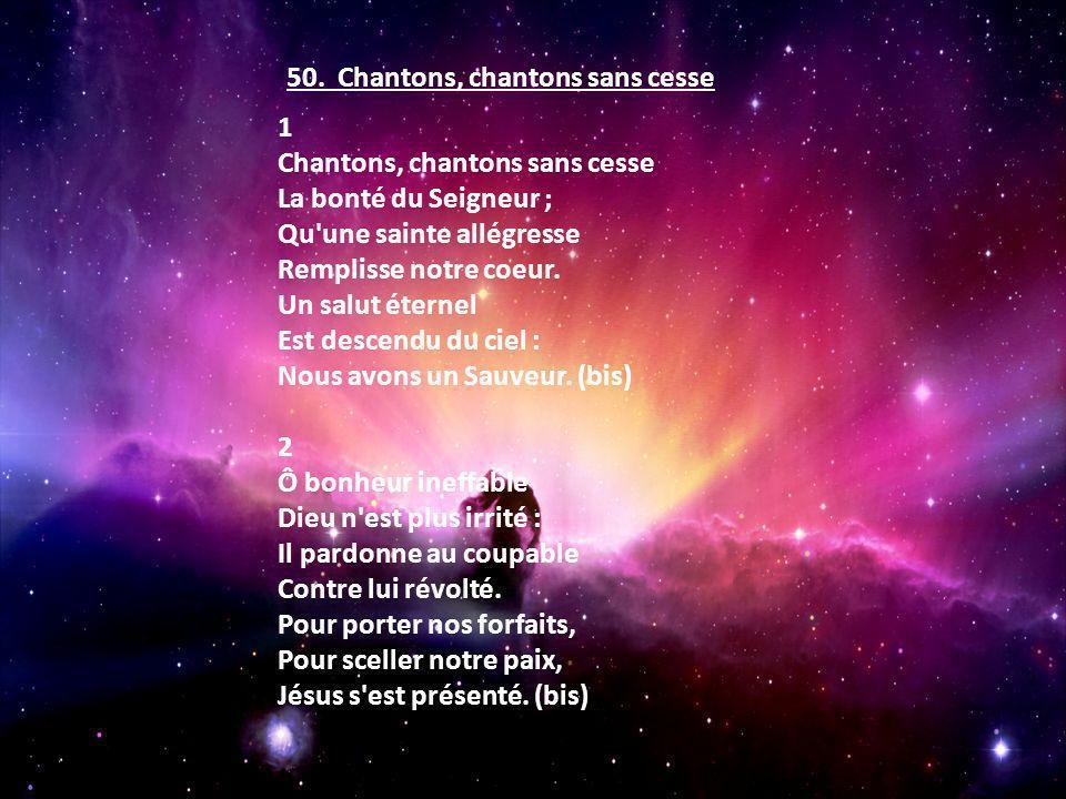 1 Chantons, chantons sans cesse La bonté du Seigneur ; Qu'une sainte allégresse Remplisse notre coeur. Un salut éternel Est descendu du ciel : Nous av