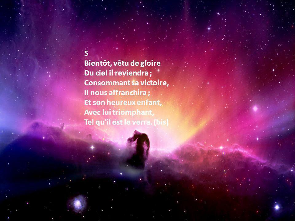 5 Bientôt, vêtu de gloire Du ciel il reviendra ; Consommant sa victoire, Il nous affranchira ; Et son heureux enfant, Avec lui triomphant, Tel qu'il e