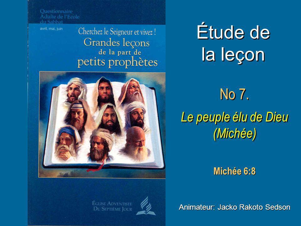 Étude de la leçon No 7. Le peuple élu de Dieu (Michée) No 7. Le peuple élu de Dieu (Michée) Animateur: Jacko Rakoto Sedson Michée 6:8