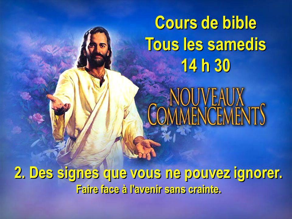 Cours de bible Tous les samedis 14 h 30 Cours de bible Tous les samedis 14 h 30 2. Des signes que vous ne pouvez ignorer. Faire face à l'avenir sans c
