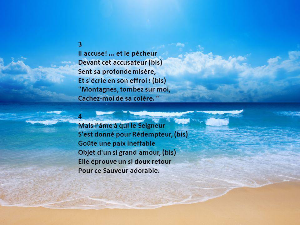 3 Il accuse!... et le pécheur Devant cet accusateur (bis) Sent sa profonde misère, Et s'écrie en son effroi : (bis)