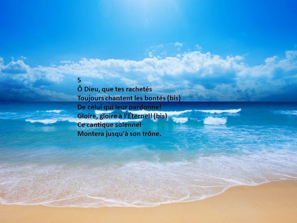 5 Ô Dieu, que tes rachetés Toujours chantent les bontés (bis) De celui qui leur pardonne! Gloire, gloire à l'Éternel! (bis) Ce cantique solennel Monte