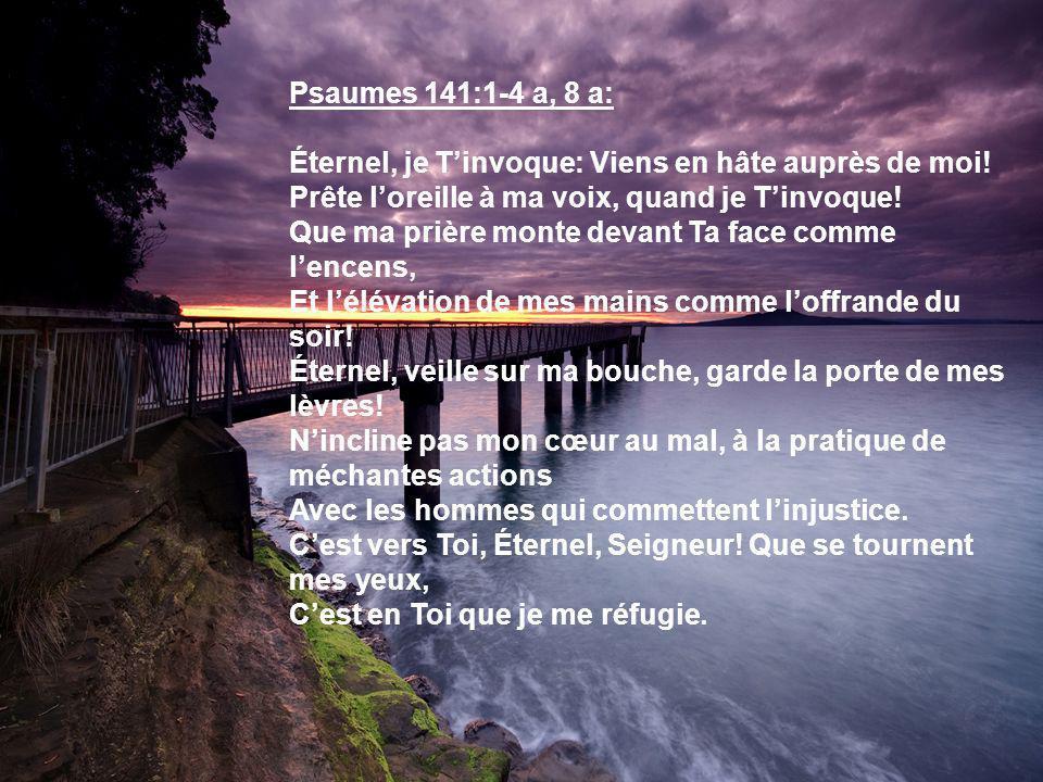 Psaumes 141:1-4 a, 8 a: Éternel, je Tinvoque: Viens en hâte auprès de moi! Prête loreille à ma voix, quand je Tinvoque! Que ma prière monte devant Ta