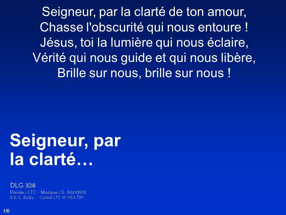 Seigneur, par la clarté de ton amour, Chasse l'obscurité qui nous entoure ! Jésus, toi la lumière qui nous éclaire, Vérité qui nous guide et qui nous