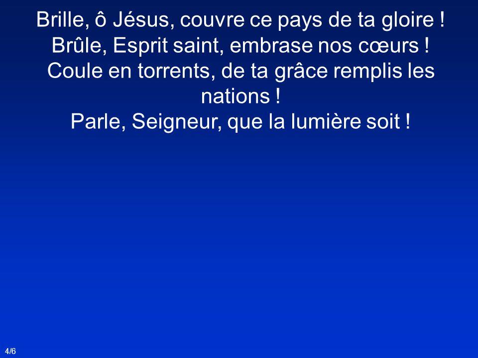 Brille, ô Jésus, couvre ce pays de ta gloire ! Brûle, Esprit saint, embrase nos cœurs ! Coule en torrents, de ta grâce remplis les nations ! Parle, Se