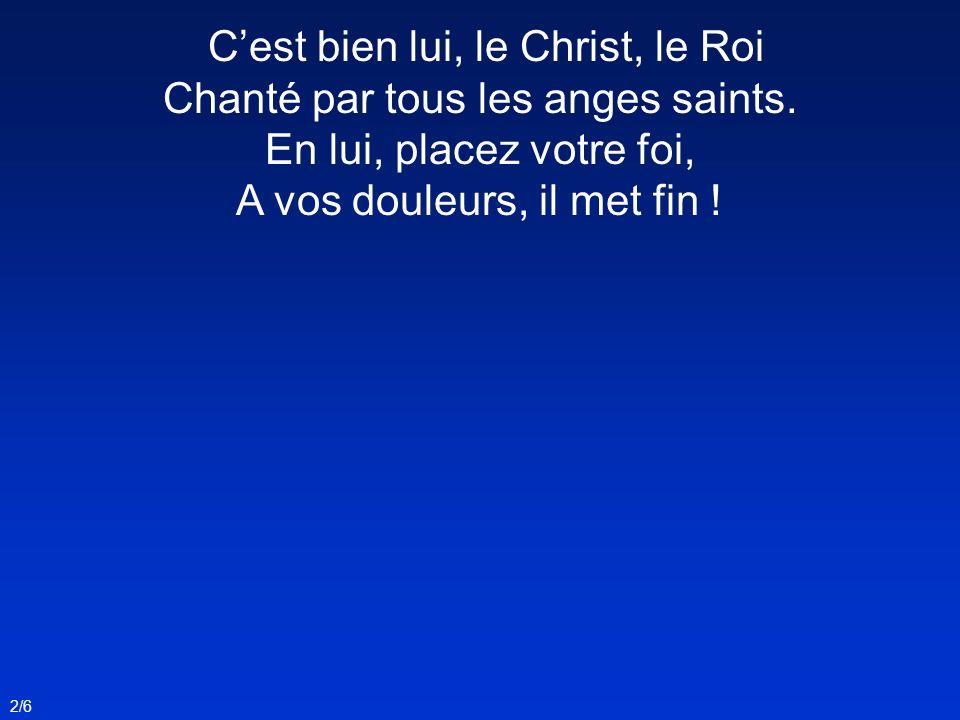 2/6 Cest bien lui, le Christ, le Roi Chanté par tous les anges saints. En lui, placez votre foi, A vos douleurs, il met fin !