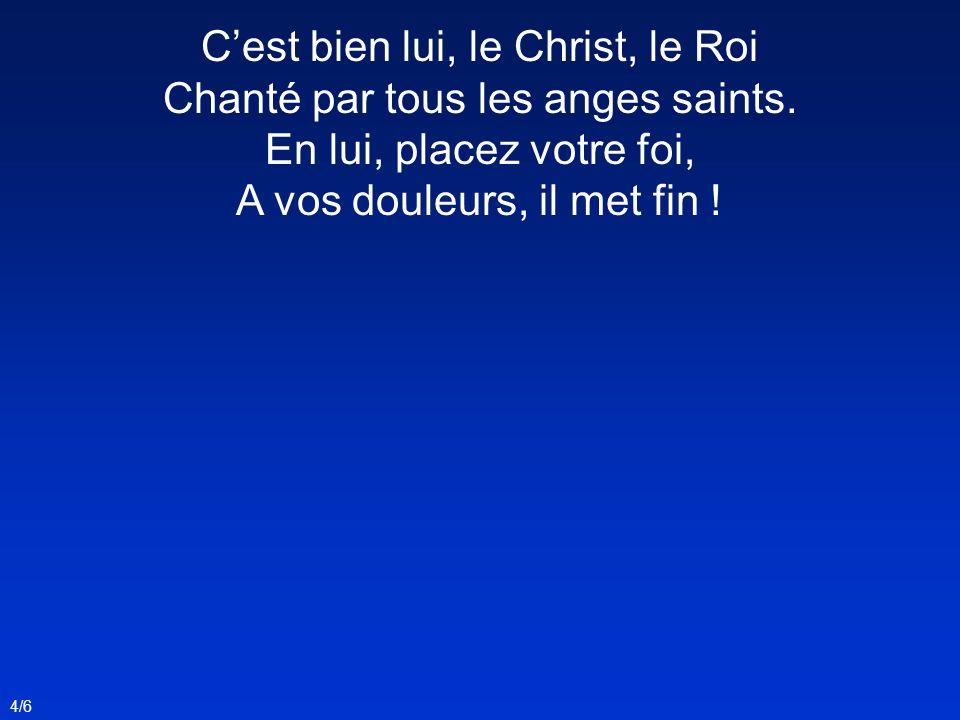 4/6 Cest bien lui, le Christ, le Roi Chanté par tous les anges saints. En lui, placez votre foi, A vos douleurs, il met fin !