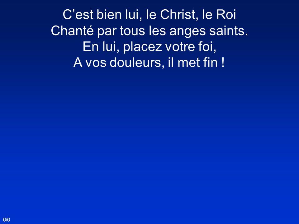 6/6 Cest bien lui, le Christ, le Roi Chanté par tous les anges saints. En lui, placez votre foi, A vos douleurs, il met fin !