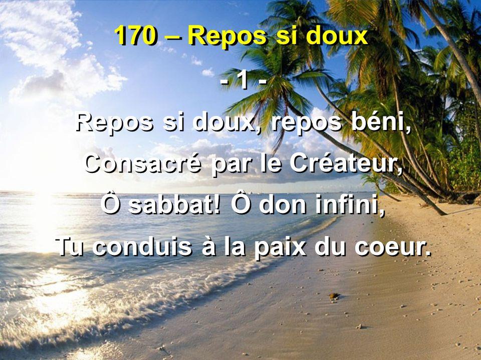 170 – Repos si doux - 1 - Repos si doux, repos béni, Consacré par le Créateur, Ô sabbat! Ô don infini, Tu conduis à la paix du coeur. - 1 - Repos si d