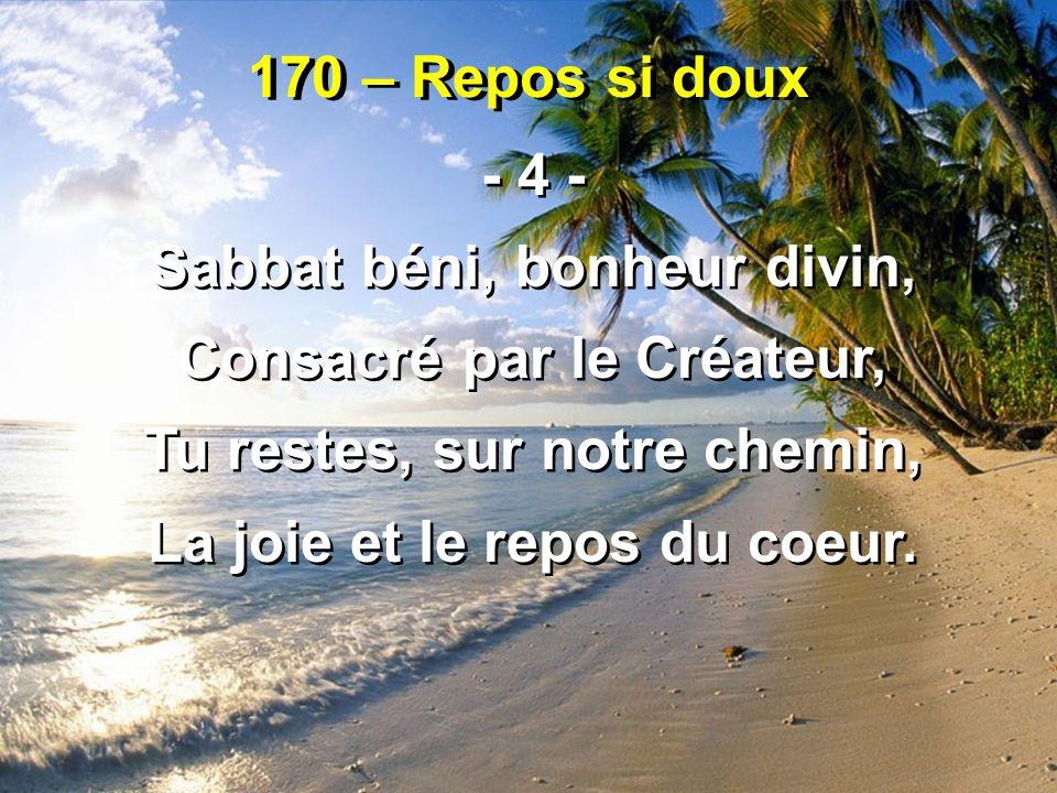 170 – Repos si doux - 4 - Sabbat béni, bonheur divin, Consacré par le Créateur, Tu restes, sur notre chemin, La joie et le repos du coeur. - 4 - Sabba