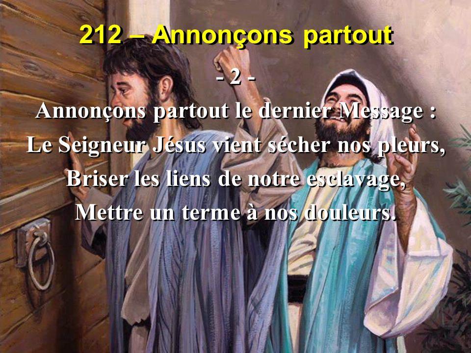 212 – Annonçons partout - 2 - Annonçons partout le dernier Message : Le Seigneur Jésus vient sécher nos pleurs, Briser les liens de notre esclavage, M