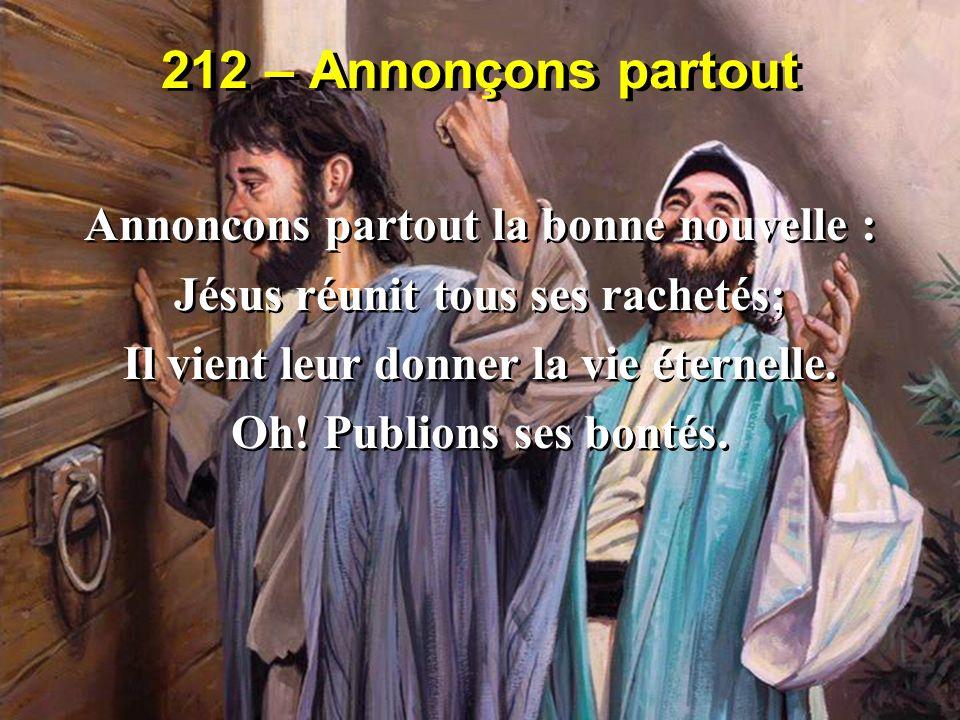 212 – Annonçons partout Annoncons partout la bonne nouvelle : Jésus réunit tous ses rachetés; Il vient leur donner la vie éternelle. Oh! Publions ses