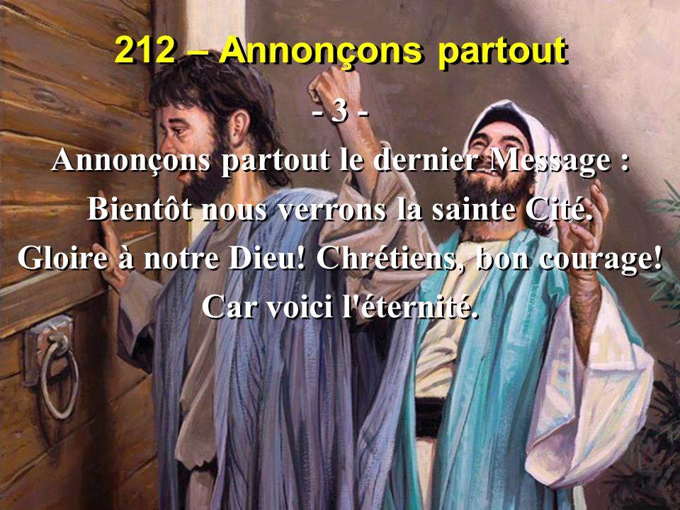 212 – Annonçons partout - 3 - Annonçons partout le dernier Message : Bientôt nous verrons la sainte Cité. Gloire à notre Dieu! Chrétiens, bon courage!