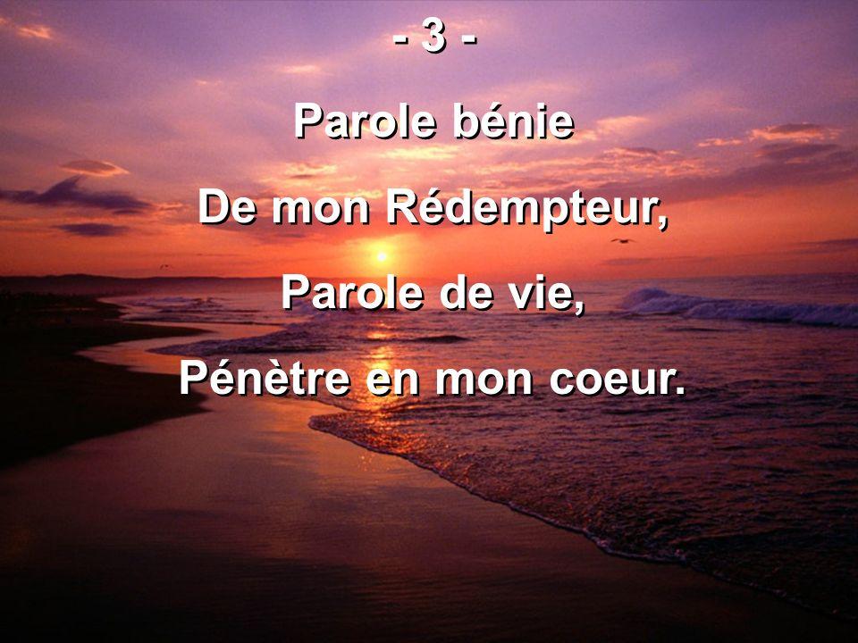 - 3 - Parole bénie De mon Rédempteur, Parole de vie, Pénètre en mon coeur. - 3 - Parole bénie De mon Rédempteur, Parole de vie, Pénètre en mon coeur.
