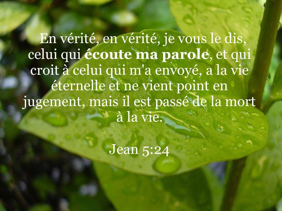 En vérité, en vérité, je vous le dis, celui qui écoute ma parole, et qui croit à celui qui m a envoyé, a la vie éternelle et ne vient point en jugement, mais il est passé de la mort à la vie.