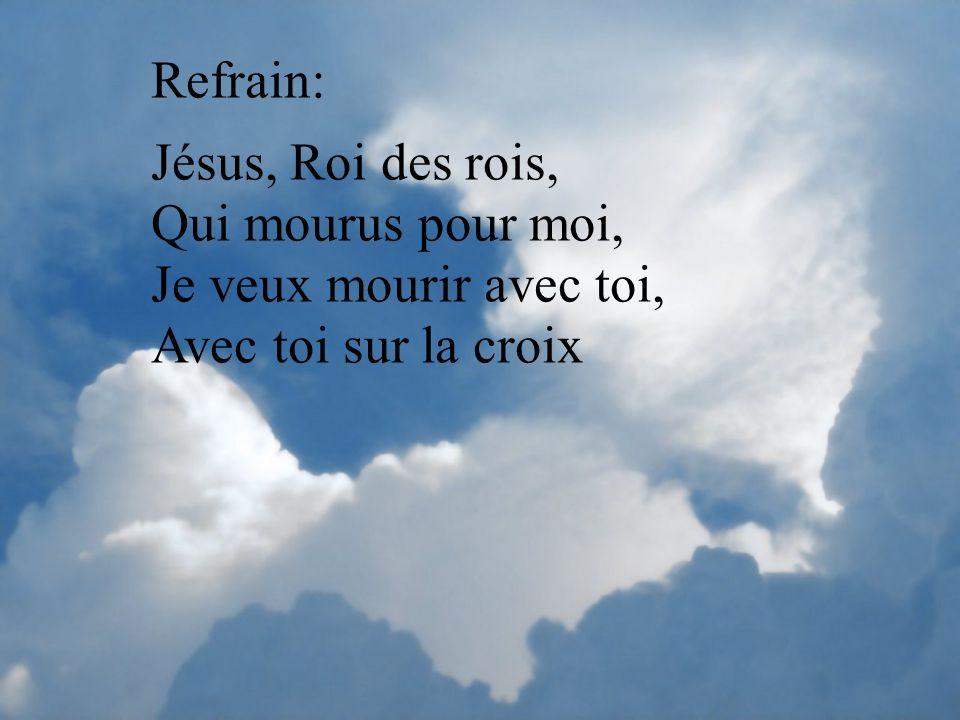Refrain: Jésus, Roi des rois, Qui mourus pour moi, Je veux mourir avec toi, Avec toi sur la croix