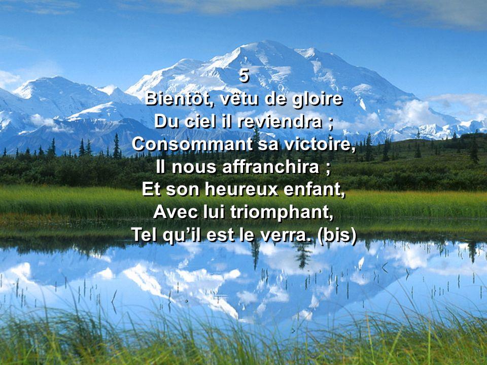 5 Bientôt, vêtu de gloire Du ciel il reviendra ; Consommant sa victoire, Il nous affranchira ; Et son heureux enfant, Avec lui triomphant, Tel quil est le verra.