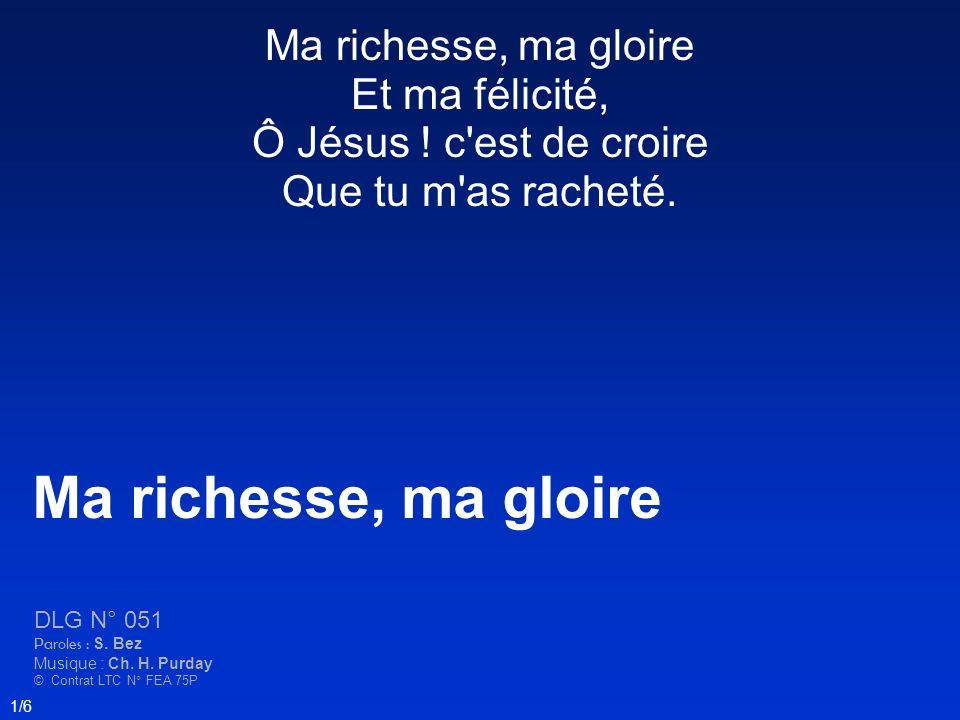 Ma richesse, ma gloire Et ma félicité, Ô Jésus .c est de croire Que tu m as racheté.