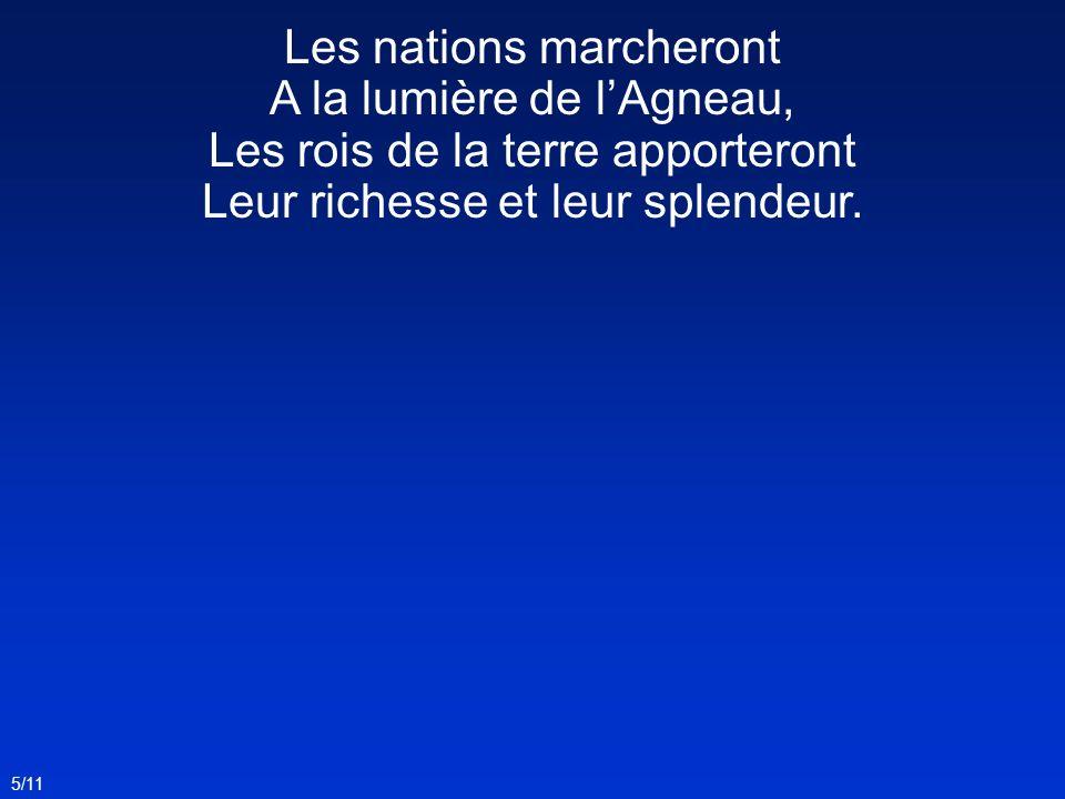 5/11 Les nations marcheront A la lumière de lAgneau, Les rois de la terre apporteront Leur richesse et leur splendeur.