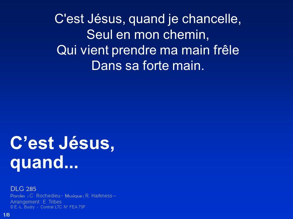 C'est Jésus, quand je chancelle, Seul en mon chemin, Qui vient prendre ma main frêle Dans sa forte main. Cest Jésus, quand... DLG 285 Paroles : C. Roc