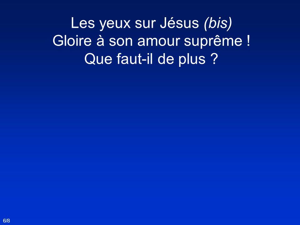 Les yeux sur Jésus (bis) Gloire à son amour suprême ! Que faut-il de plus ? 6/8