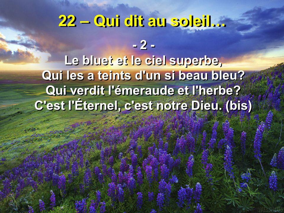 22 – Qui dit au soleil… - 2 - Le bluet et le ciel superbe, Qui les a teints d'un si beau bleu? Qui verdit l'émeraude et l'herbe? C'est l'Éternel, c'es