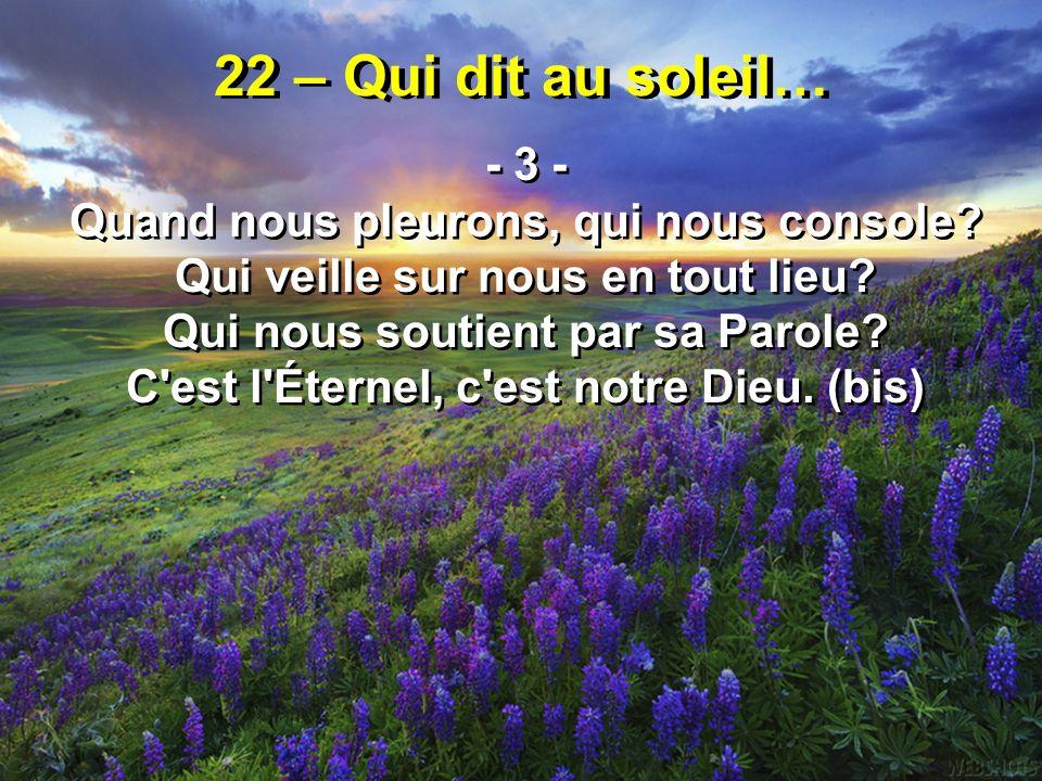 22 – Qui dit au soleil… - 3 - Quand nous pleurons, qui nous console? Qui veille sur nous en tout lieu? Qui nous soutient par sa Parole? C'est l'Éterne