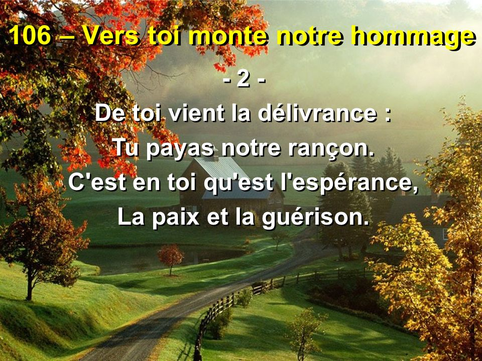 106 – Vers toi monte notre hommage - 2 - De toi vient la délivrance : Tu payas notre rançon. C'est en toi qu'est l'espérance, La paix et la guérison.