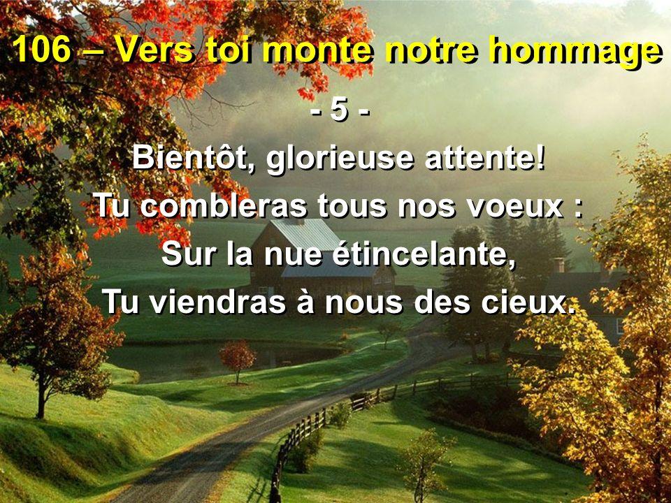 106 – Vers toi monte notre hommage - 5 - Bientôt, glorieuse attente! Tu combleras tous nos voeux : Sur la nue étincelante, Tu viendras à nous des cieu