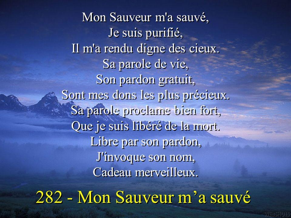Mon Sauveur m'a sauvé, Je suis purifié, Il m'a rendu digne des cieux. Sa parole de vie, Son pardon gratuit, Sont mes dons les plus précieux. Sa parole