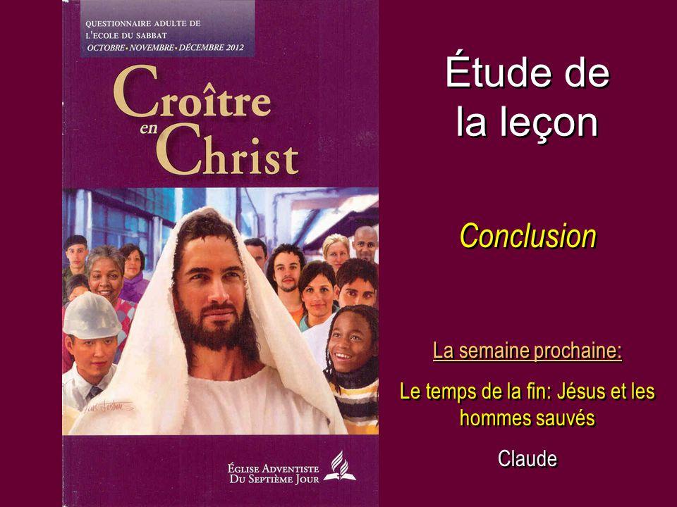 Étude de la leçon Conclusion La semaine prochaine: Le temps de la fin: Jésus et les hommes sauvés Claude La semaine prochaine: Le temps de la fin: Jés