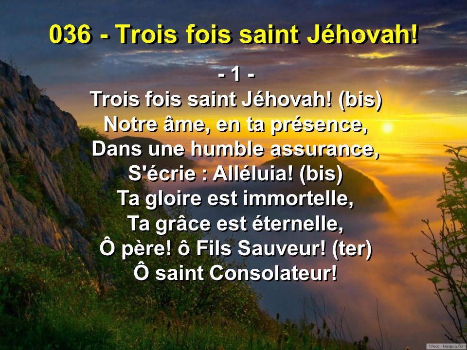 036 - Trois fois saint Jéhovah! - 1 - Trois fois saint Jéhovah! (bis) Notre âme, en ta présence, Dans une humble assurance, S'écrie : Alléluia! (bis)