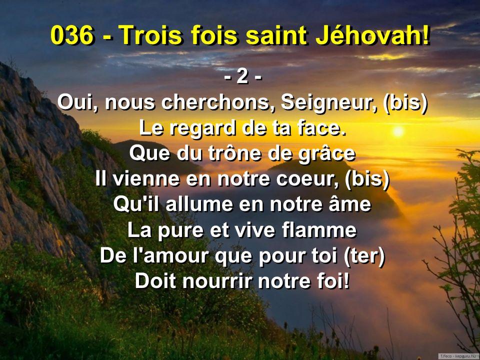 036 - Trois fois saint Jéhovah! - 2 - Oui, nous cherchons, Seigneur, (bis) Le regard de ta face. Que du trône de grâce Il vienne en notre coeur, (bis)