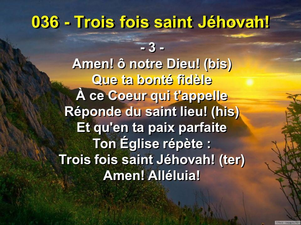 036 - Trois fois saint Jéhovah! - 3 - Amen! ô notre Dieu! (bis) Que ta bonté fidèle À ce Coeur qui t'appelle Réponde du saint lieu! (his) Et qu'en ta