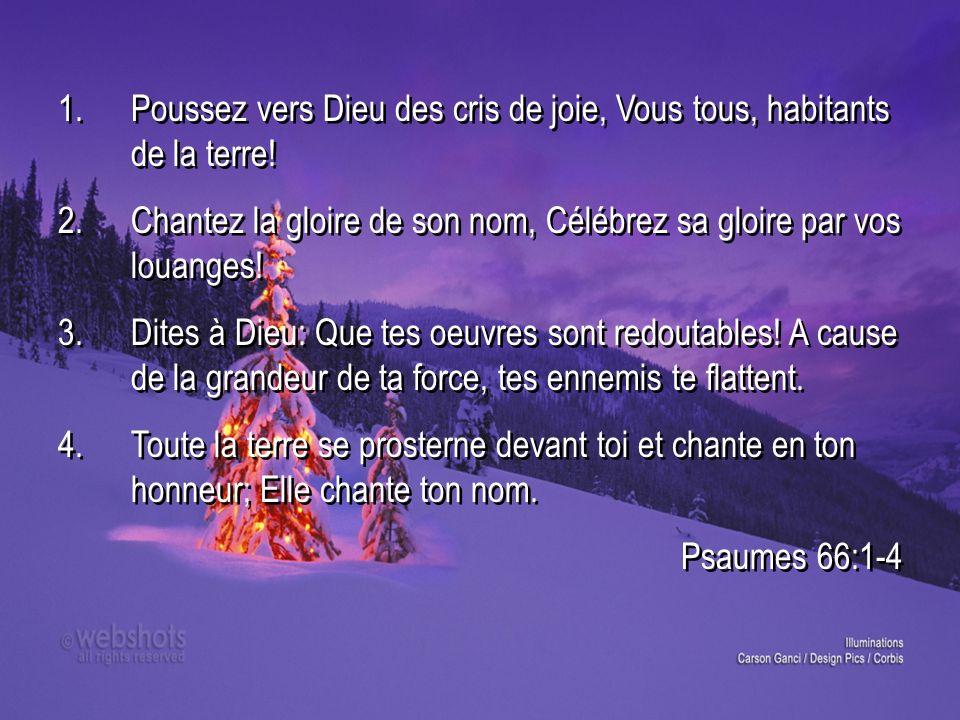 1.Poussez vers Dieu des cris de joie, Vous tous, habitants de la terre! 2.Chantez la gloire de son nom, Célébrez sa gloire par vos louanges! 3.Dites à