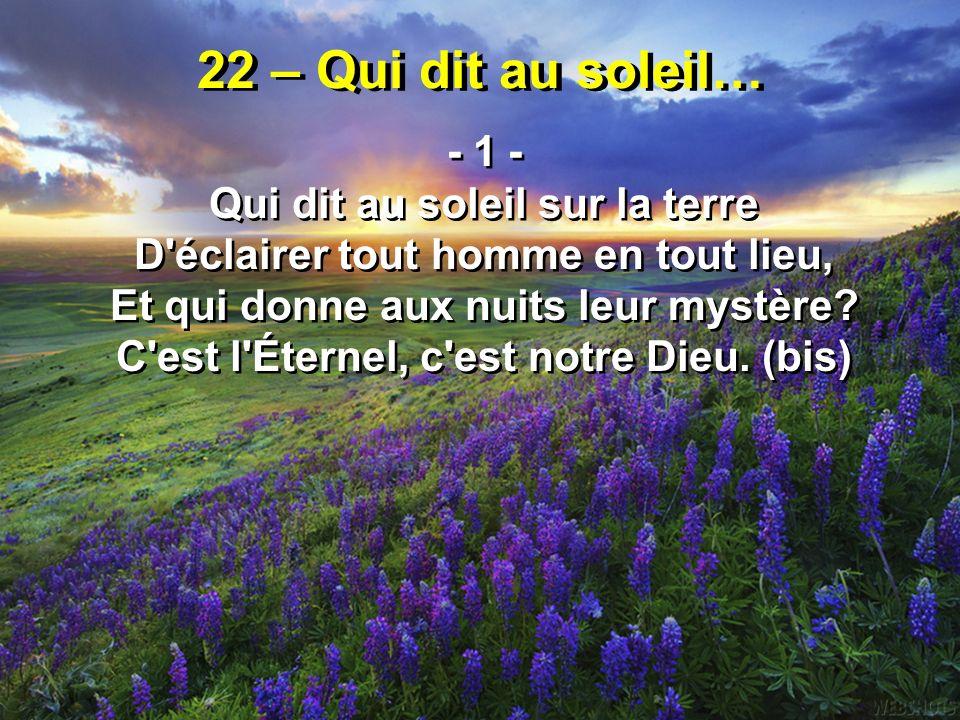 22 – Qui dit au soleil… - 1 - Qui dit au soleil sur la terre D'éclairer tout homme en tout lieu, Et qui donne aux nuits leur mystère? C'est l'Éternel,