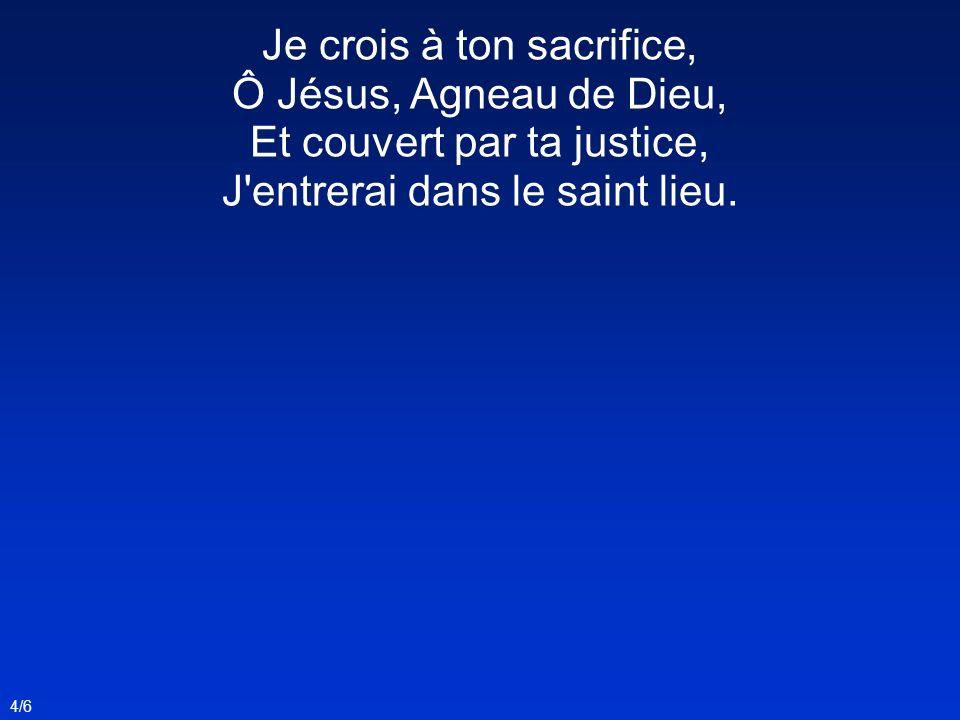 Je crois à ton sacrifice, Ô Jésus, Agneau de Dieu, Et couvert par ta justice, J entrerai dans le saint lieu.