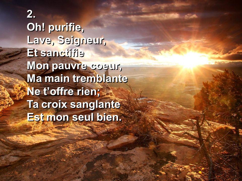 2. Oh! purifie, Lave, Seigneur, Et sanctifie Mon pauvre coeur, Ma main tremblante Ne toffre rien; Ta croix sanglante Est mon seul bien. 2. Oh! purifie