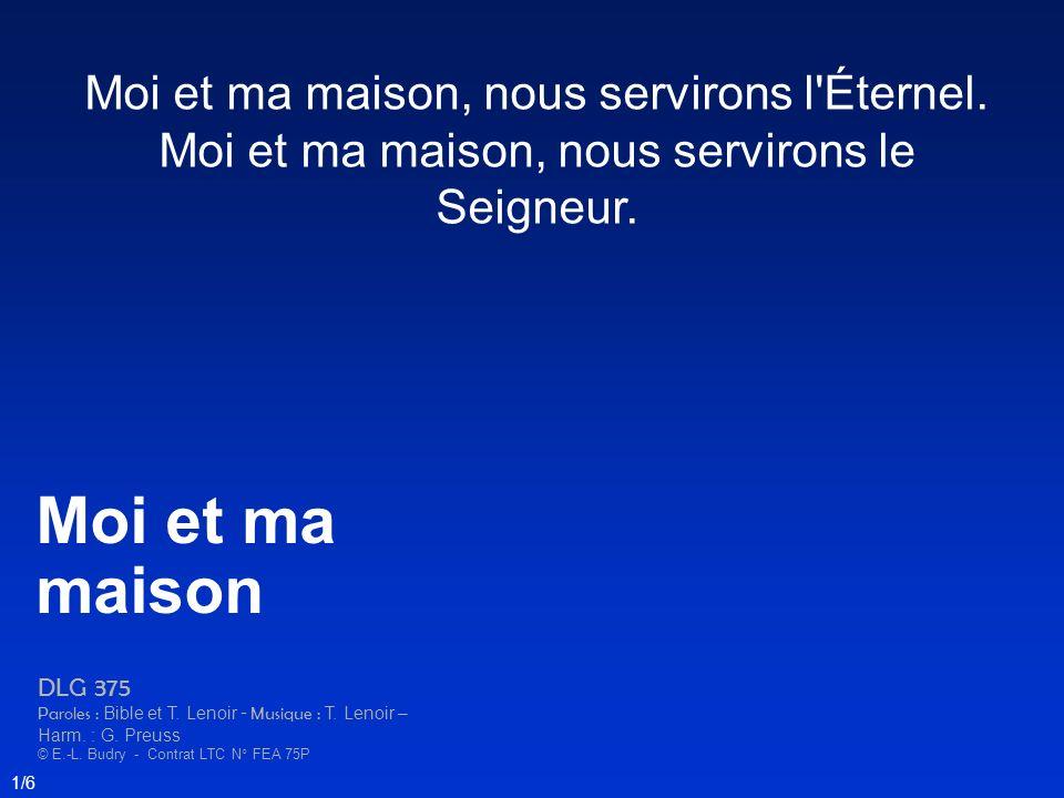 Moi et ma maison, nous servirons l'Éternel. Moi et ma maison, nous servirons le Seigneur. Moi et ma maison DLG 375 Paroles : Bible et T. Lenoir - Musi