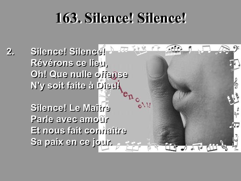 163. Silence! Silence! 2.Silence! Silence! Révérons ce lieu, Oh! Que nulle offense N'y soit faite à Dieu! Silence! Le Maître Parle avec amour Et nous