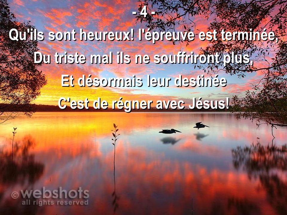 - 4 - Qu'ils sont heureux! l'épreuve est terminée, Du triste mal ils ne souffriront plus, Et désormais leur destinée C'est de régner avec Jésus! - 4 -