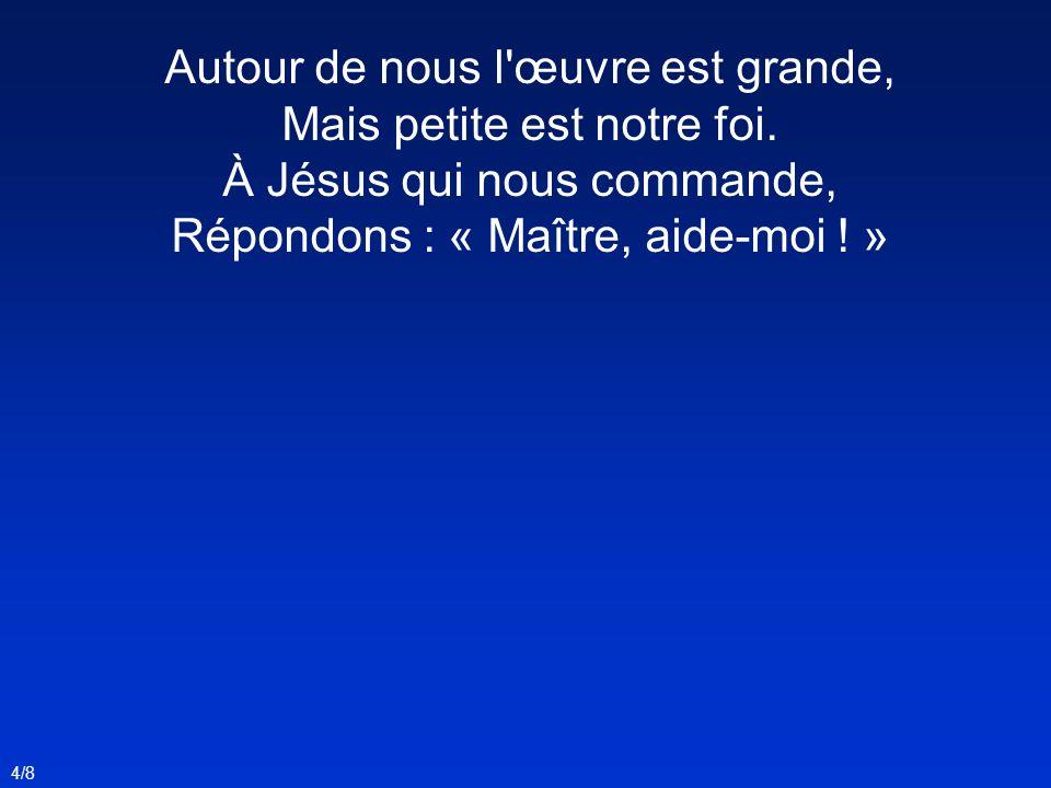 Autour de nous l'œuvre est grande, Mais petite est notre foi. À Jésus qui nous commande, Répondons : « Maître, aide-moi ! » 4/8