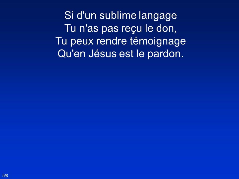 Si d'un sublime langage Tu n'as pas reçu le don, Tu peux rendre témoignage Qu'en Jésus est le pardon. 5/8