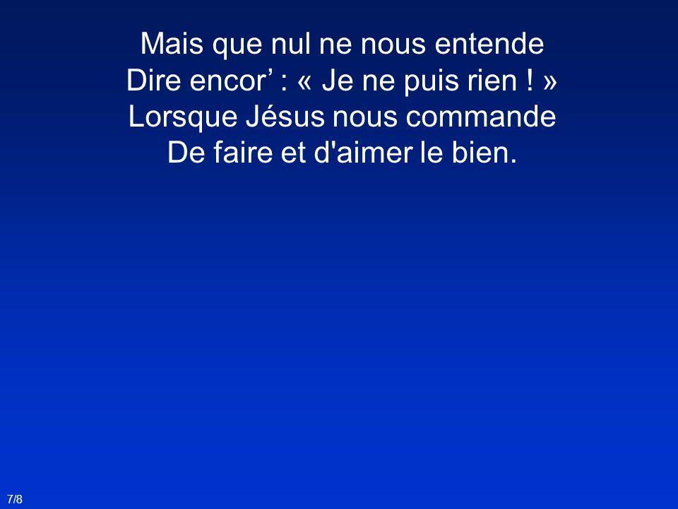 Mais que nul ne nous entende Dire encor : « Je ne puis rien ! » Lorsque Jésus nous commande De faire et d'aimer le bien. 7/8