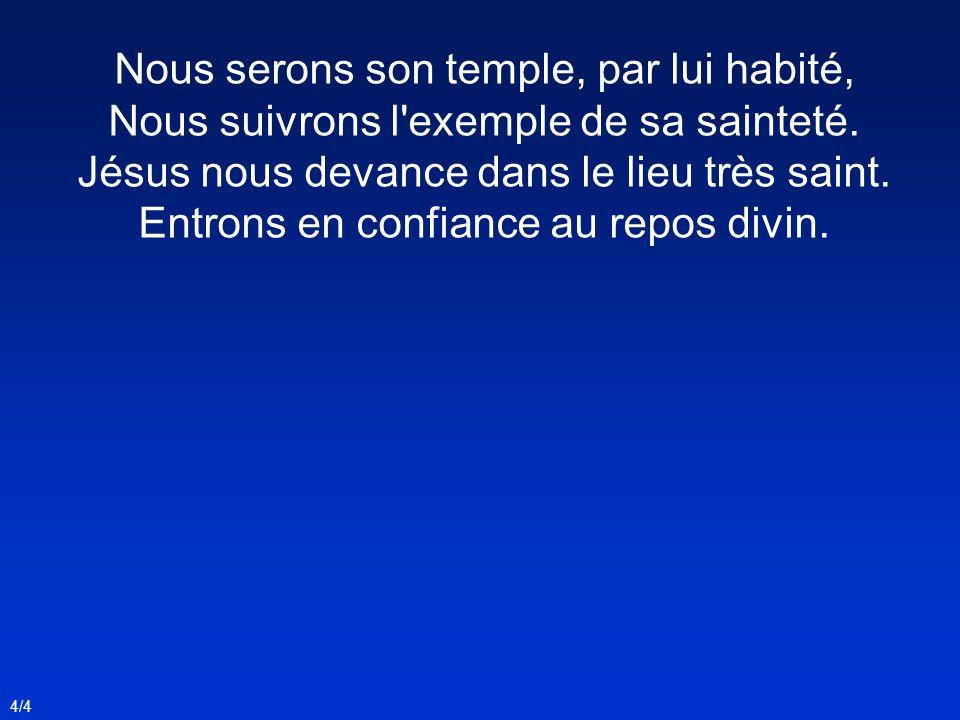 Nous serons son temple, par lui habité, Nous suivrons l exemple de sa sainteté.