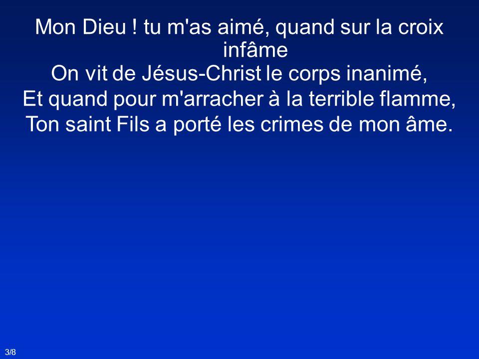 3/8 Mon Dieu ! tu m'as aimé, quand sur la croix infâme On vit de Jésus-Christ le corps inanimé, Et quand pour m'arracher à la terrible flamme, Ton sai